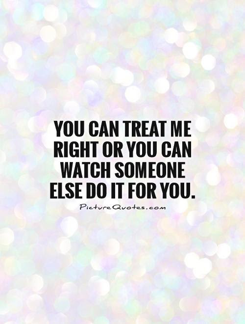 You Can Treat Me Right Or You Can Watch Someone Else Do It For
