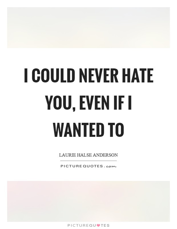 I Could Never Hate You Even If I Wanted To Picture Quotes