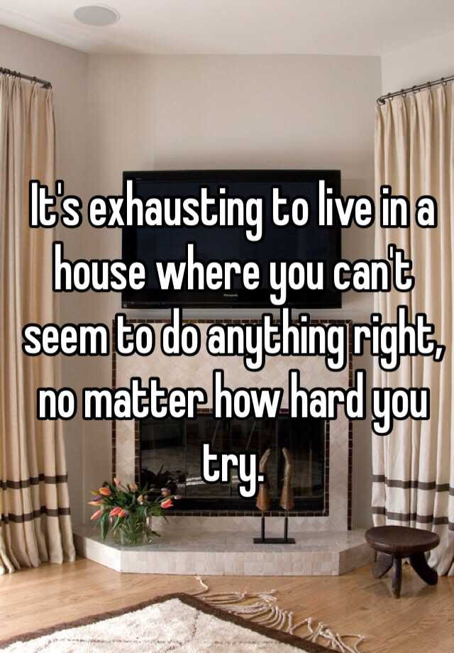 Its Exhausting To Live In A House Where You Cant Seem To Do