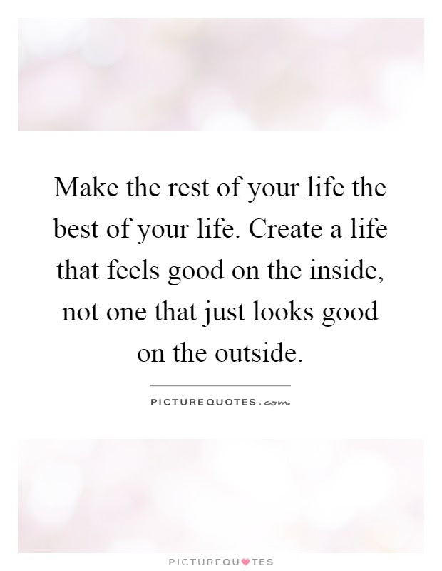 Make The Rest Of Your Life The Best Of Your Life Create A Life