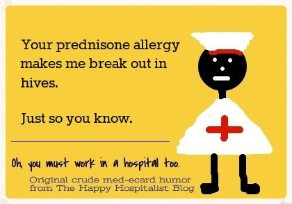 Your prednisone allergy makes me break out in hives.  Just so you know nurse ecard humor photo.
