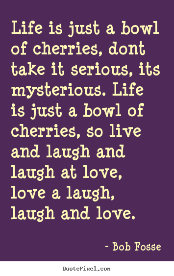 Bob Fosse Picture Quotes Life Is Just A Bowl Of Cherries Dont