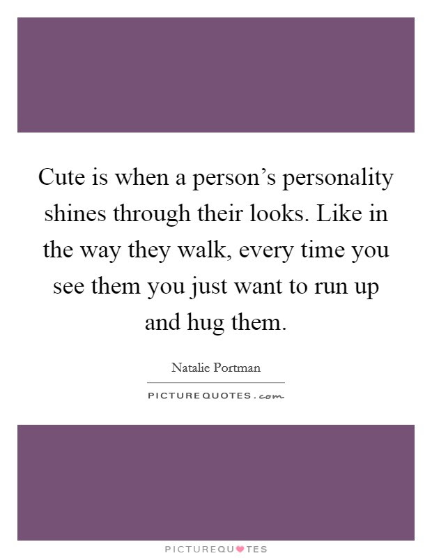 Cute Is When A Persons Personality Shines Through Their Looks