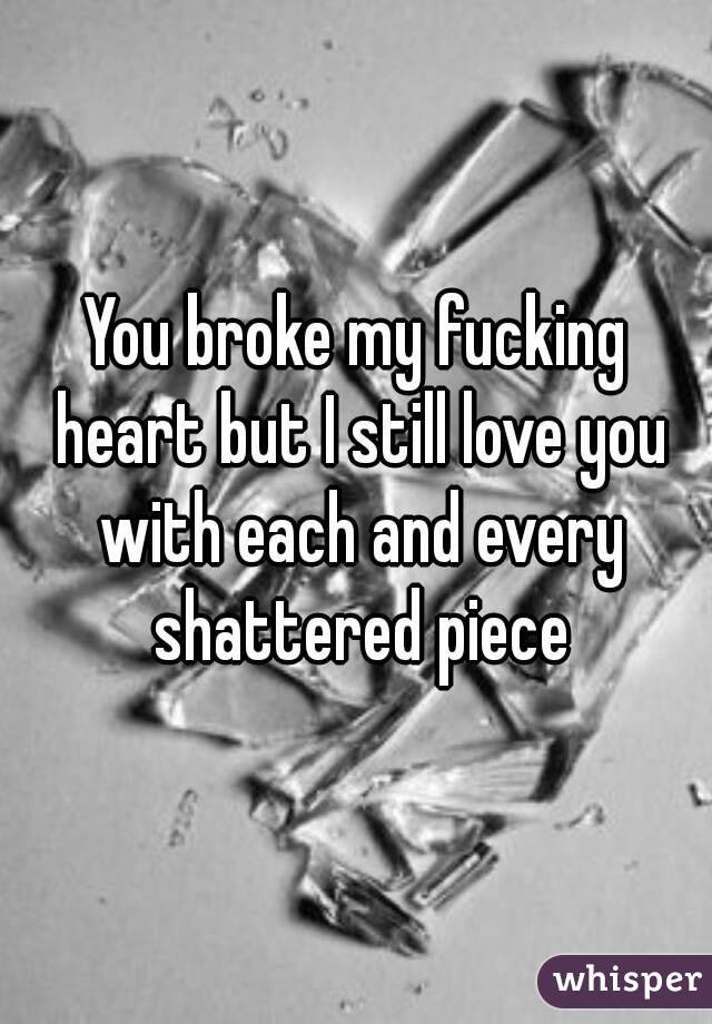 You Broke My Fucking Heart But I Still Love You With Each And Every