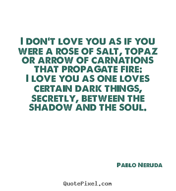 Pablo Neruda Picture Quotes I Dont Love You As If You Were A Rose