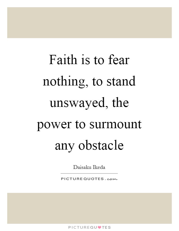 Faith Is To Fear Nothing To Stand Unswayed The Power To