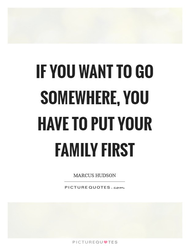 If You Want To Go Somewhere You Have To Put Your Family First Picture Quotes