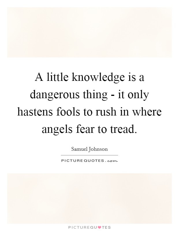 A Little Knowledge Is A Dangerous Thing It Only Hastens Fools