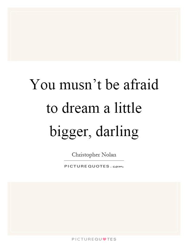 You Musnt Be Afraid To Dream A Little Bigger Darling Picture Quotes