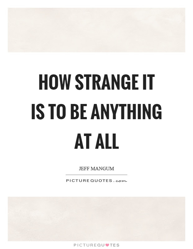 How Strange It Is To Be Anything At All Picture Quotes