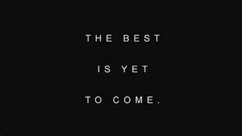 Quote: The Best Is Yet To Come.   Chii~ Poems & Journal