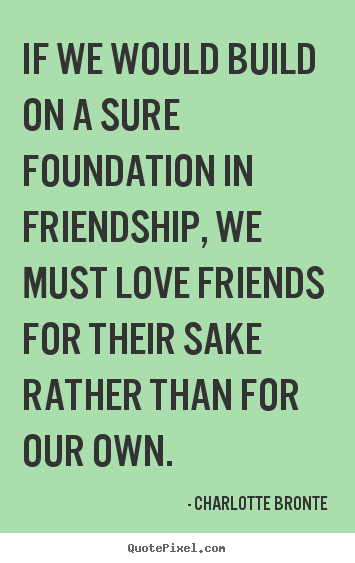 Quotes About Foundation Of Friendship 40 Quotes