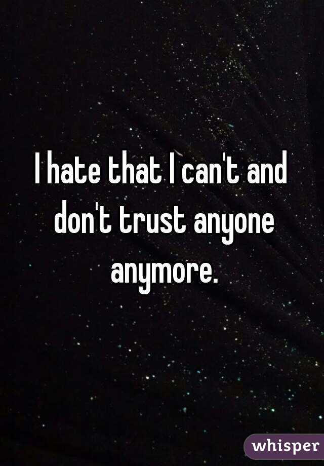 I Hate That I Cant And Dont Trust Anyone Anymore
