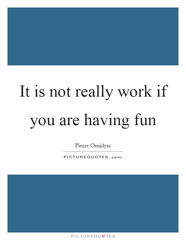 It Is Not Really Work If You Are Having Fun Picture Quotes
