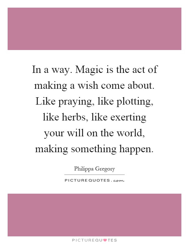 In A Way Magic Is The Act Of Making A Wish Come About Like