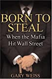 Born to Steal: When the Mafia Hit Wall Street, by Gary Weiss
