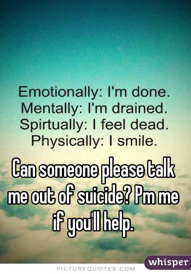 Can Someone Please Talk Me Out Of Suicide Pm Me If Youll Help