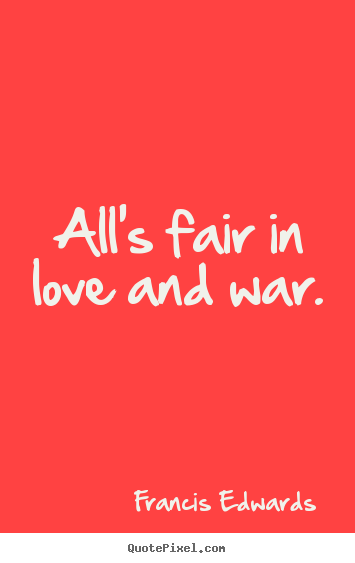 Alls Fair In Love And War Francis Edwards Love Quote