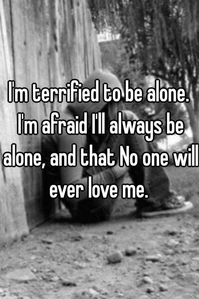Im Terrified To Be Alone Im Afraid Ill Always Be Alone And That