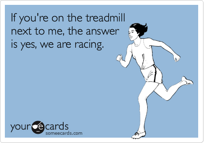someecards.com - If you're on the treadmill next to me, the answer is yes, we are racing.