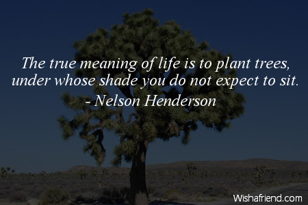 Nelson Henderson Quote The True Meaning Of Life Is To Plant Trees