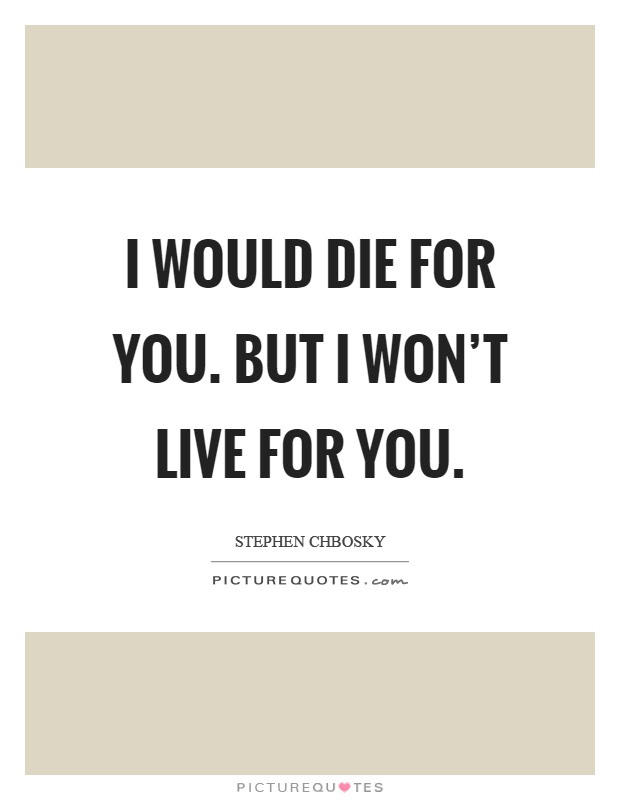 I Would Die For You But I Wont Live For You Picture Quotes