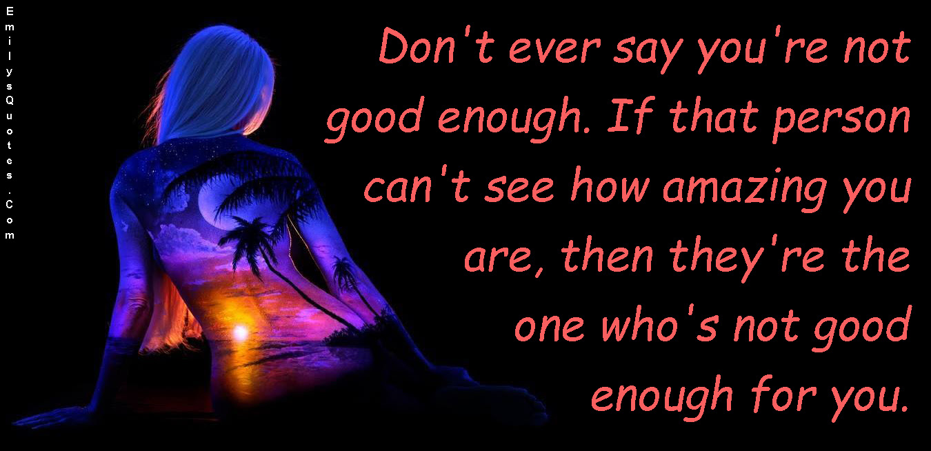 Dont Ever Say Youre Not Good Enough If That Person Cant See How