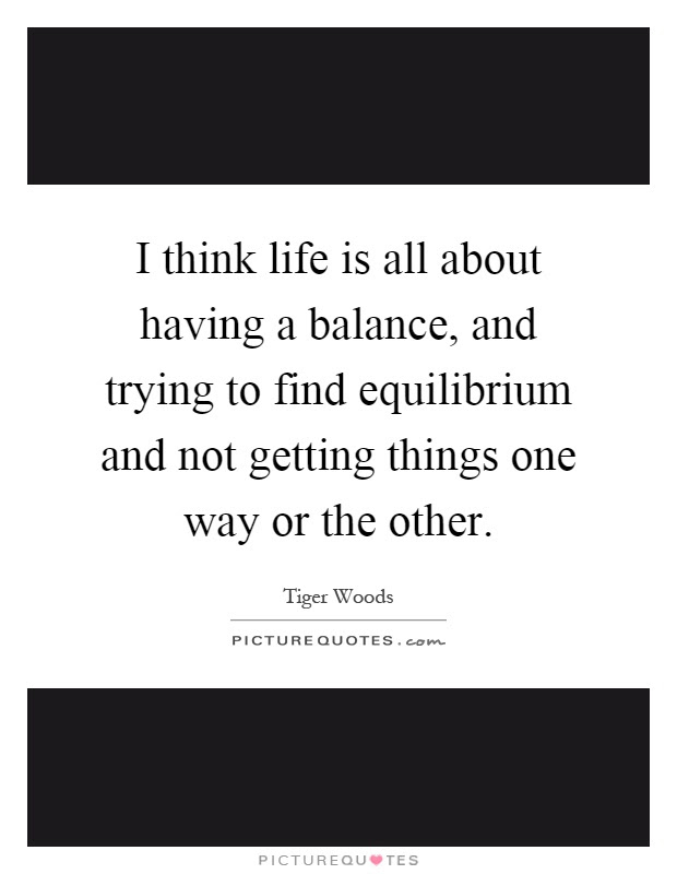 I Think Life Is All About Having A Balance And Trying To Find