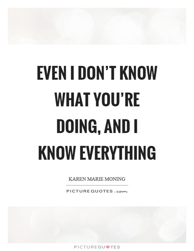 Even I Dont Know What Youre Doing And I Know Everything Picture