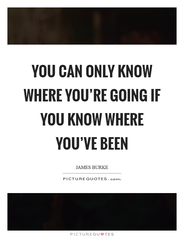 Quotes About Knowing Where Youve Been 16 Quotes