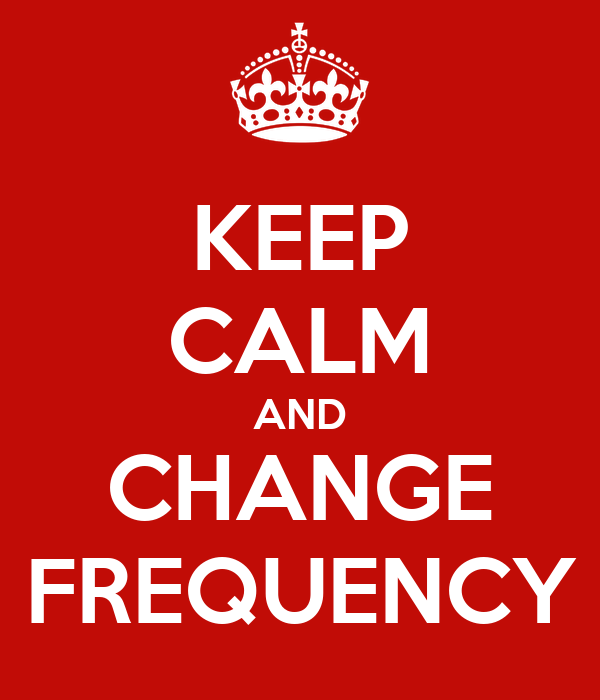 KEEP CALM AND CHANGE FREQUENCY