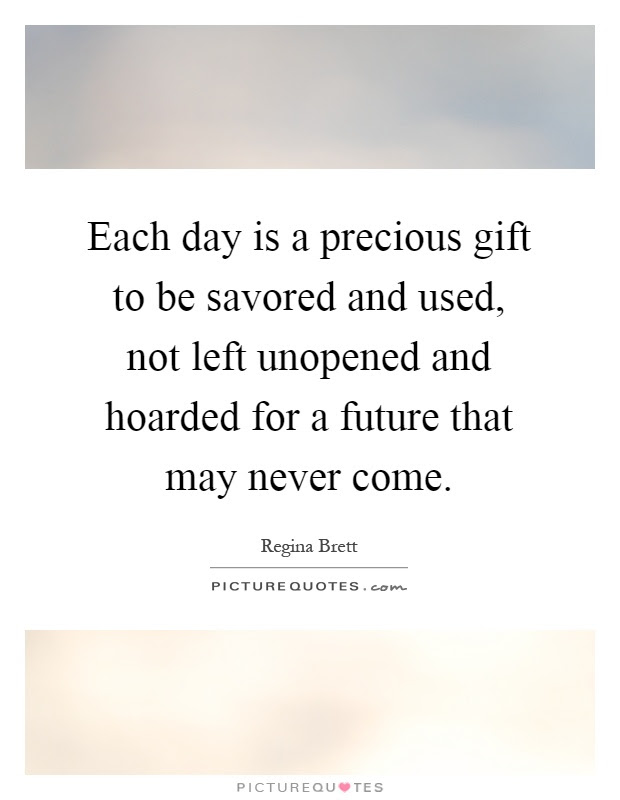 Each Day Is A Precious Gift To Be Savored And Used Not Left