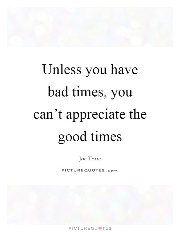Unless You Have Bad Times You Cant Appreciate The Good Times