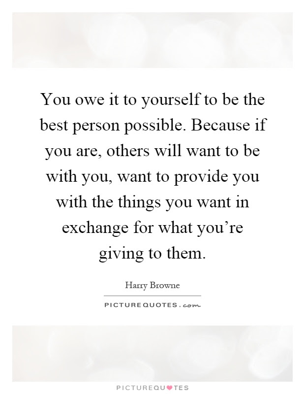 You Owe It To Yourself To Be The Best Person Possible Because