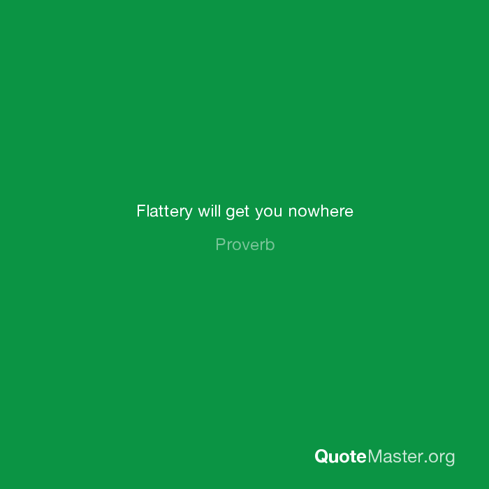 Flattery Will Get You Nowhere Proverb
