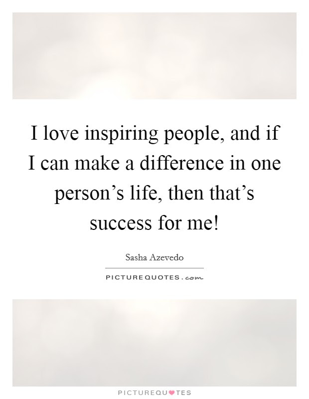 I Love Inspiring People And If I Can Make A Difference In One