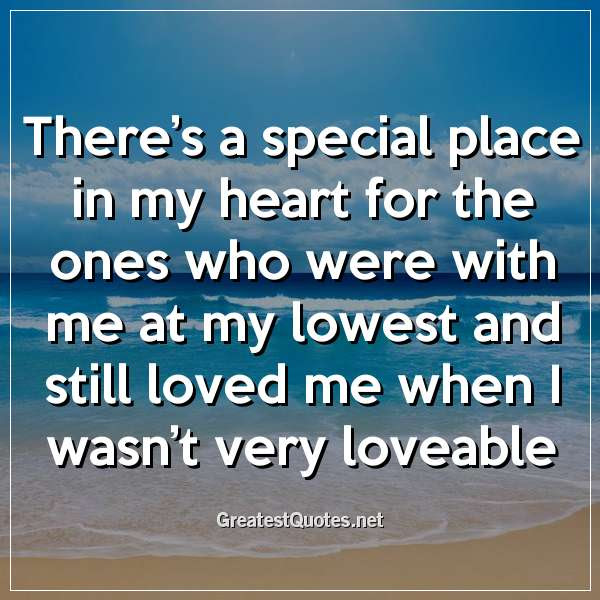 Theres A Special Place In My Heart For The Ones Who Were With Me At