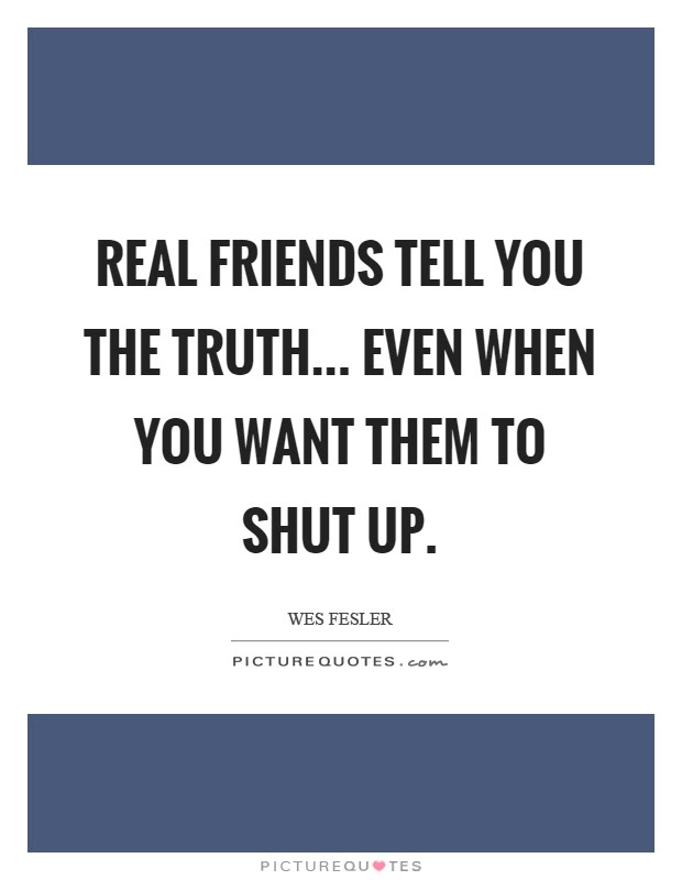 Real Friends Tell You The Truth Even When You Want Them To