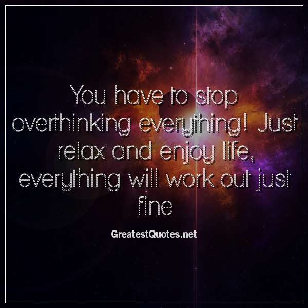 You Have To Stop Overthinking Everything Just Relax And Enjoy Life