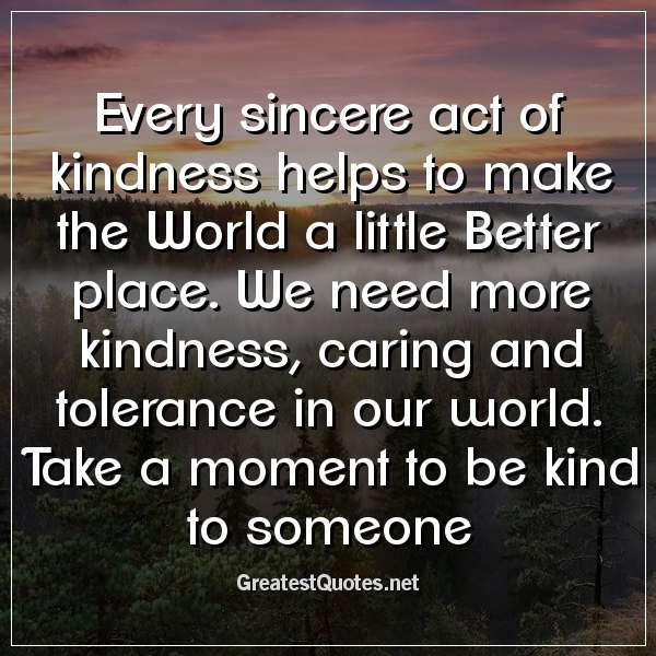 Every Sincere Act Of Kindness Helps To Make The World A Little