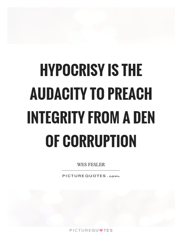 Hypocrisy Is The Audacity To Preach Integrity From A Den Of