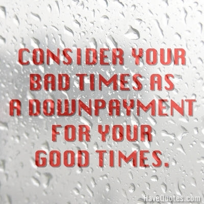 Consider Your Bad Times As A Down Payment For Your Good Times Quote