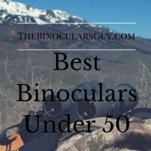 Best Binoculars Under 50 - Top 3 Affordable Favourites of 2017 Revealed