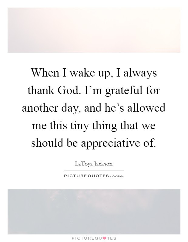 When I Wake Up I Always Thank God Im Grateful For Another