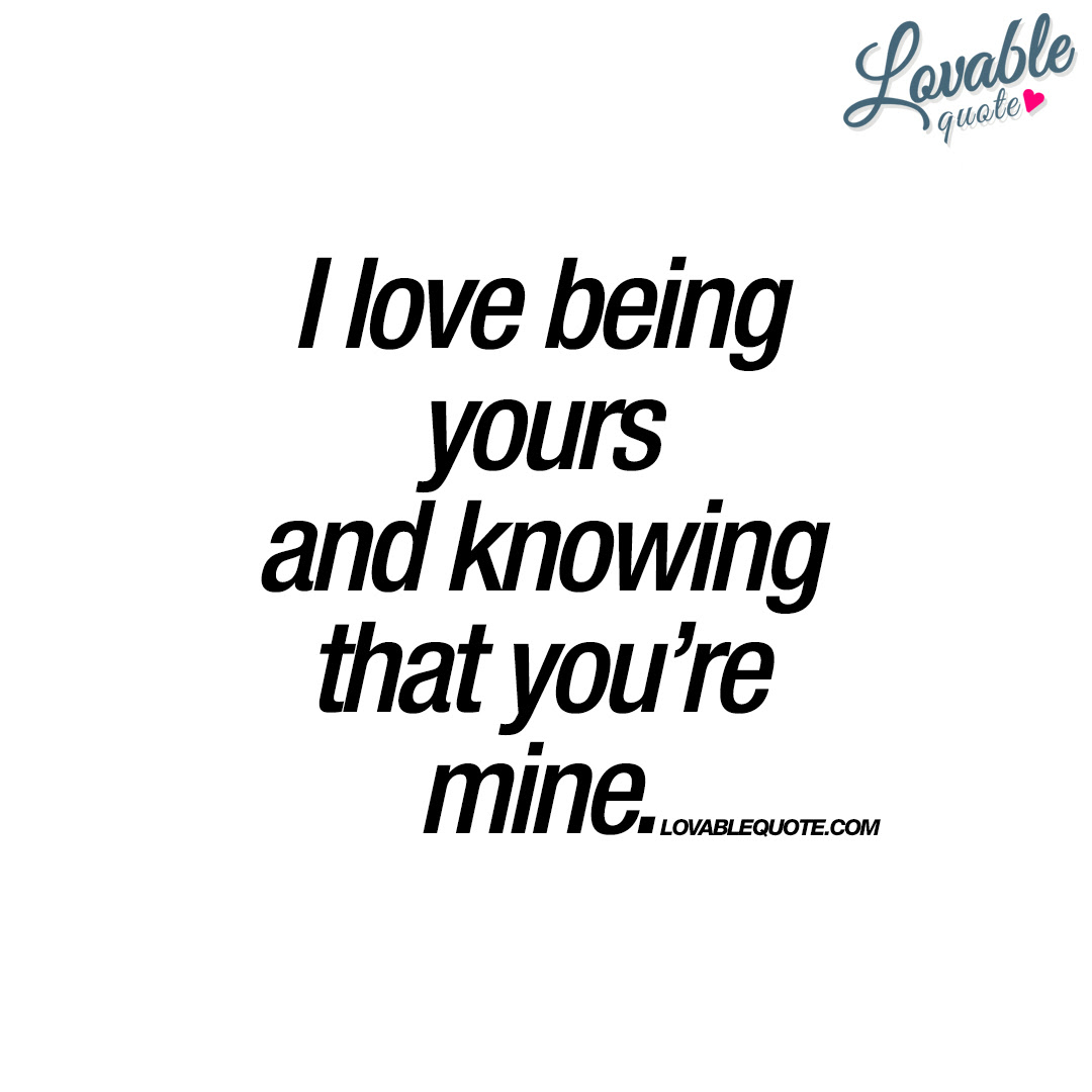 I Love Being Yours And Knowing That Youre Mine Romantic Quotes