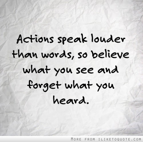 Actions Speak Louder Than Words So Believe What You See And Forget