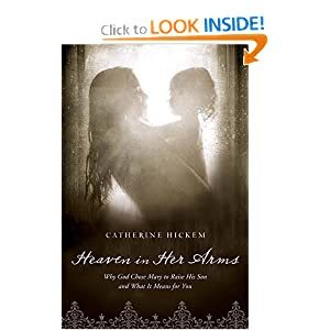 Heaven in Her Arms: Why God Chose Mary to Raise His Son and What It Means for You