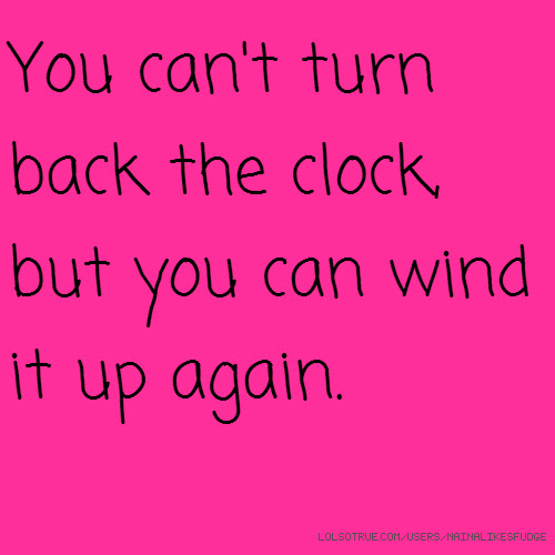 You Cant Turn Back The Clock But You Can Wind It Up Again