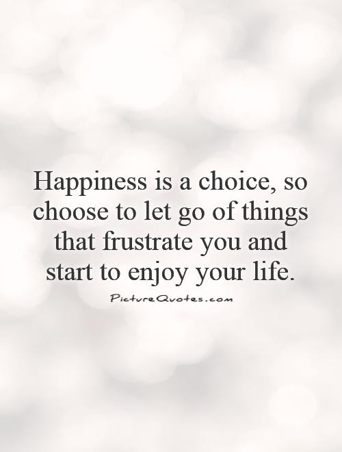 Happiness Is A Choice So Choose To Let Go Of Things That