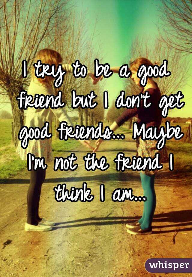 I Try To Be A Good Friend But I Dont Get Good Friends Maybe I